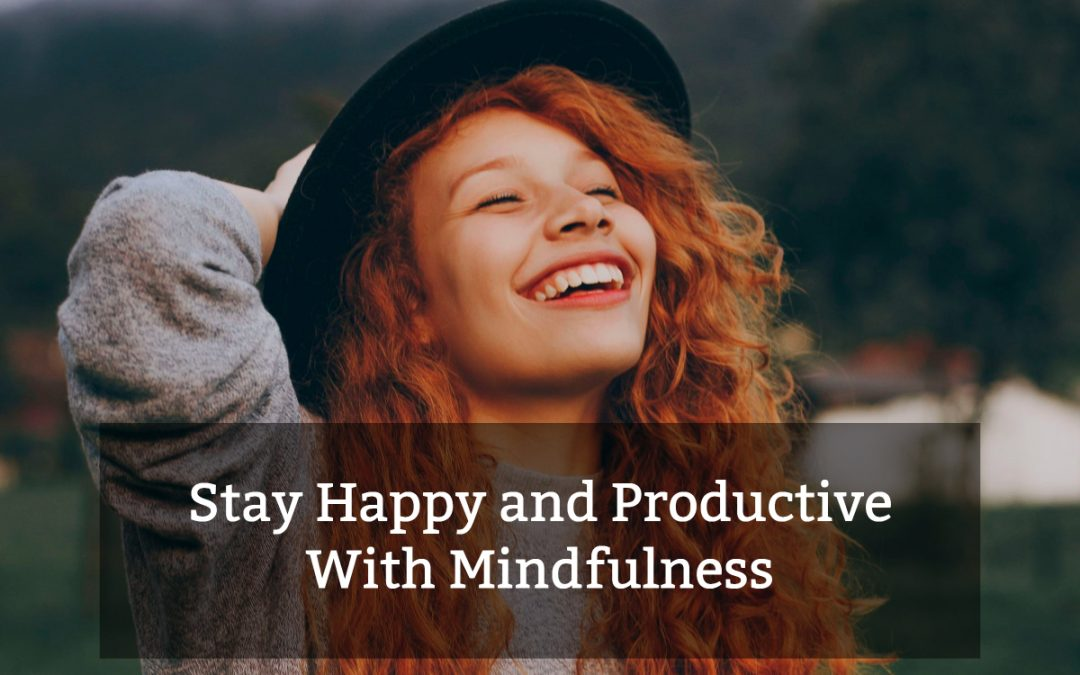How to Stay Happy and Productive With Mindfulness