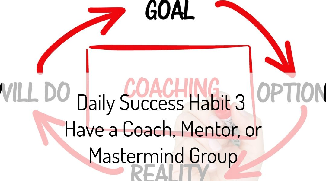 Daily Success Habit 3 - Have a Coach, Mentor, or Mastermind Group