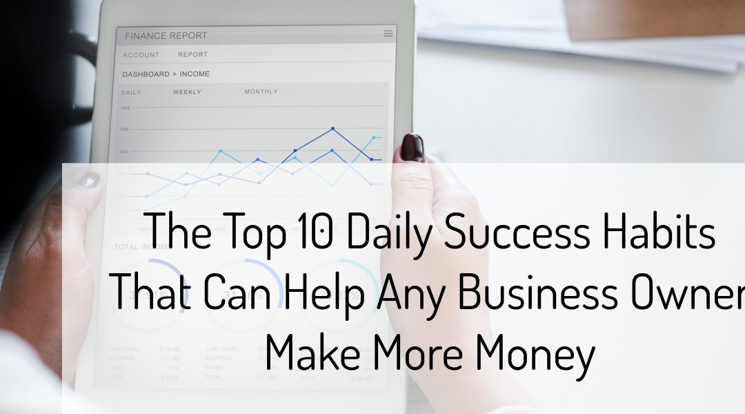 The Top 10 Daily Success Habits That Can Help Any Business Owner Make More Money