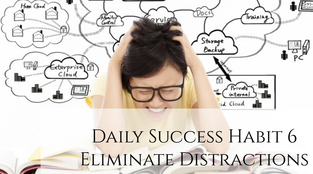 Daily Success Habit 6 – Eliminate Distractions
