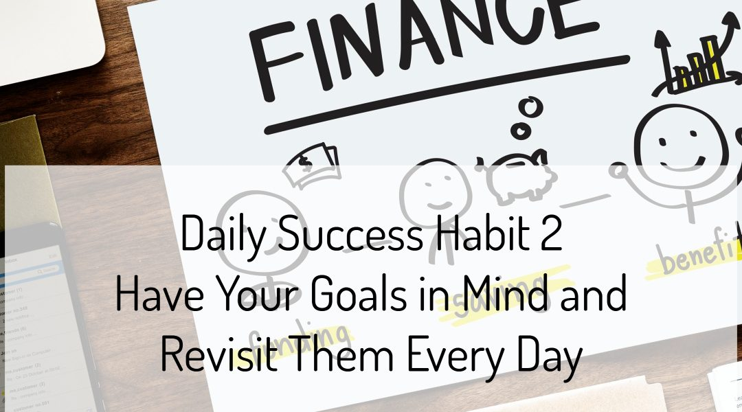 Daily Success Habit 2 – Have Your Goals in Mind and Revisit Them Every Day