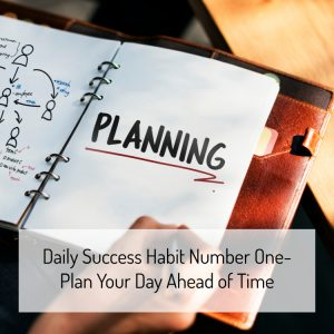 Daily Success Habit Number One- Plan Your Day Ahead of Time