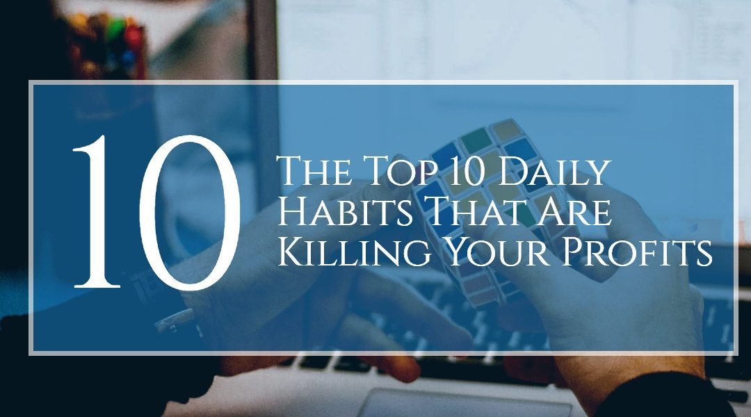 The Top 10 Daily Habits That Are Killing Your Profits