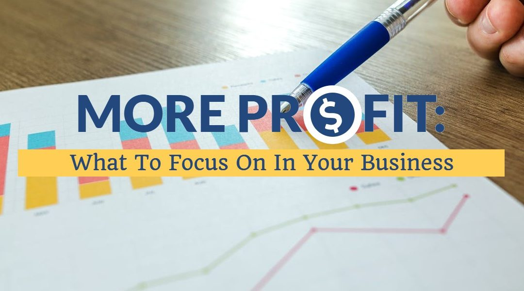 More Profit: What To Focus On In Your Business