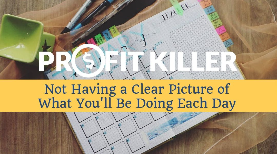Daily Profit Killer #2 – Not Having a Clear Picture of What You'll Be Doing Each Day