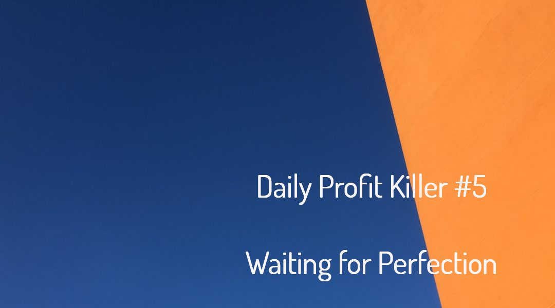 Daily Profit Killer #5 – Waiting for Perfection