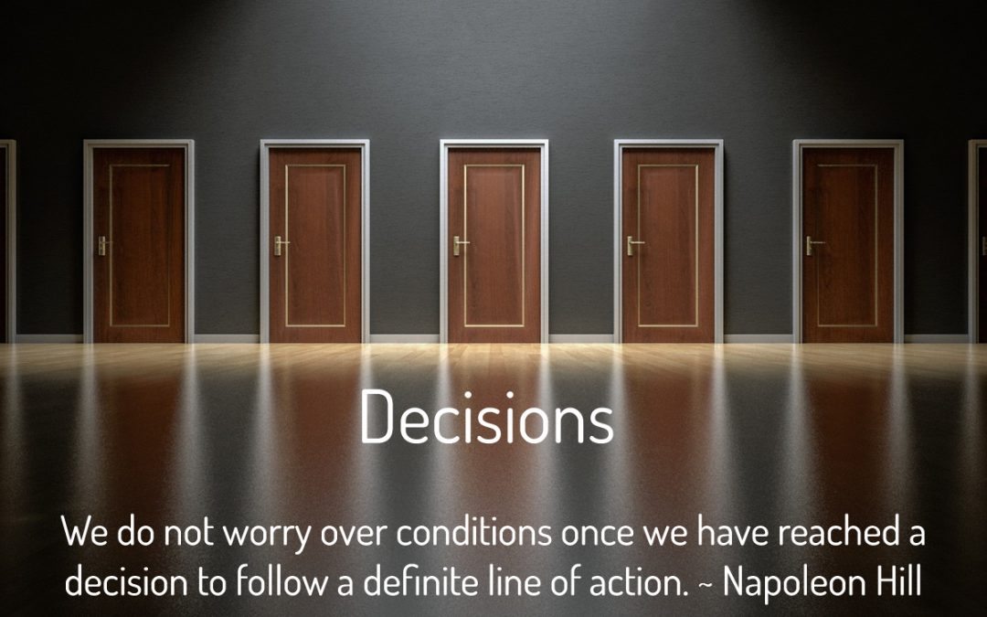 Decisions We do not worry over conditions once we have reached a decision to follow a definite line of action. ~ Napoleon Hill