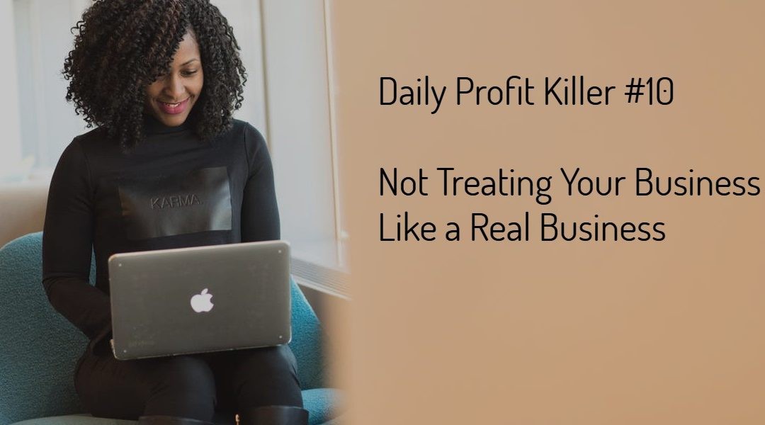 Daily Profit Killer #10 – Not Treating Your Business Like a Real Business
