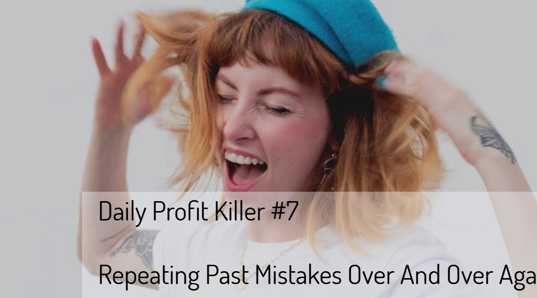 Daily Profit Killer #7 – Repeating Past Mistakes Over And Over Again