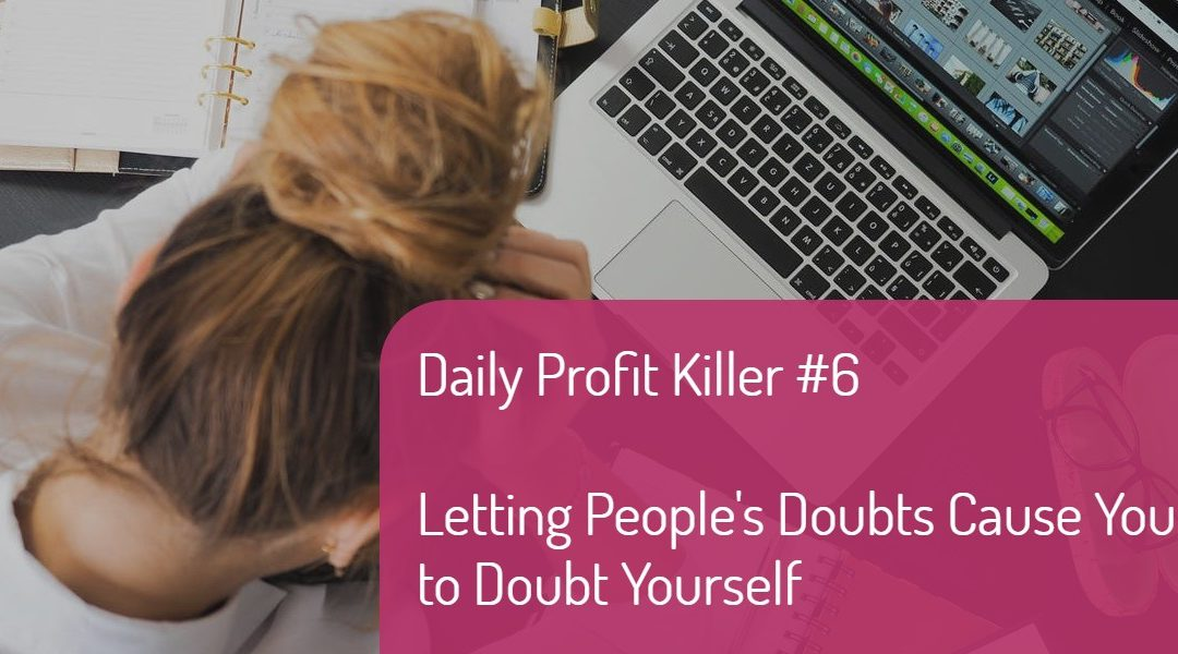 Daily Profit Killer #6 – Letting People's Doubts Cause You to Doubt Yourself