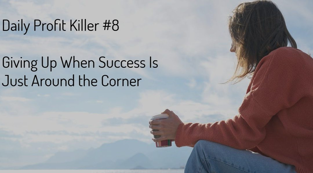 Daily Profit Killer #8 – Giving Up When Success Is Just Around the Corner