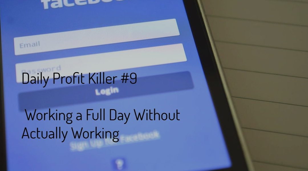 Daily Profit Killer #9 – Working a Full Day Without Actually Working