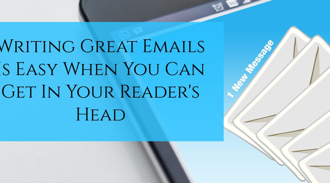 Writing Great Emails Is Easy When You Can Get In Your Reader's Head